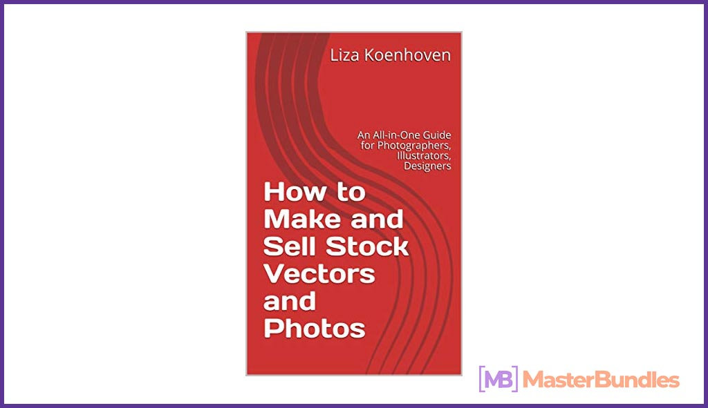 How to Make and Sell Stock Vectors and Photos: An All-in-One Guide for Photographers, Illustrators, Designers