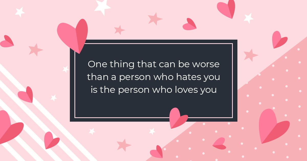 One thing that can be worse than a person who hates you is the person who loves you.