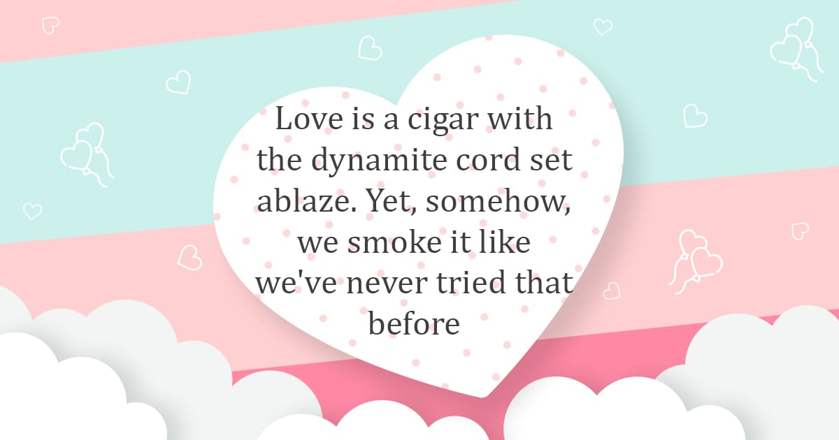Love is just like fire and only you get to choose whether it sets your house ablaze, or warmth you abode.