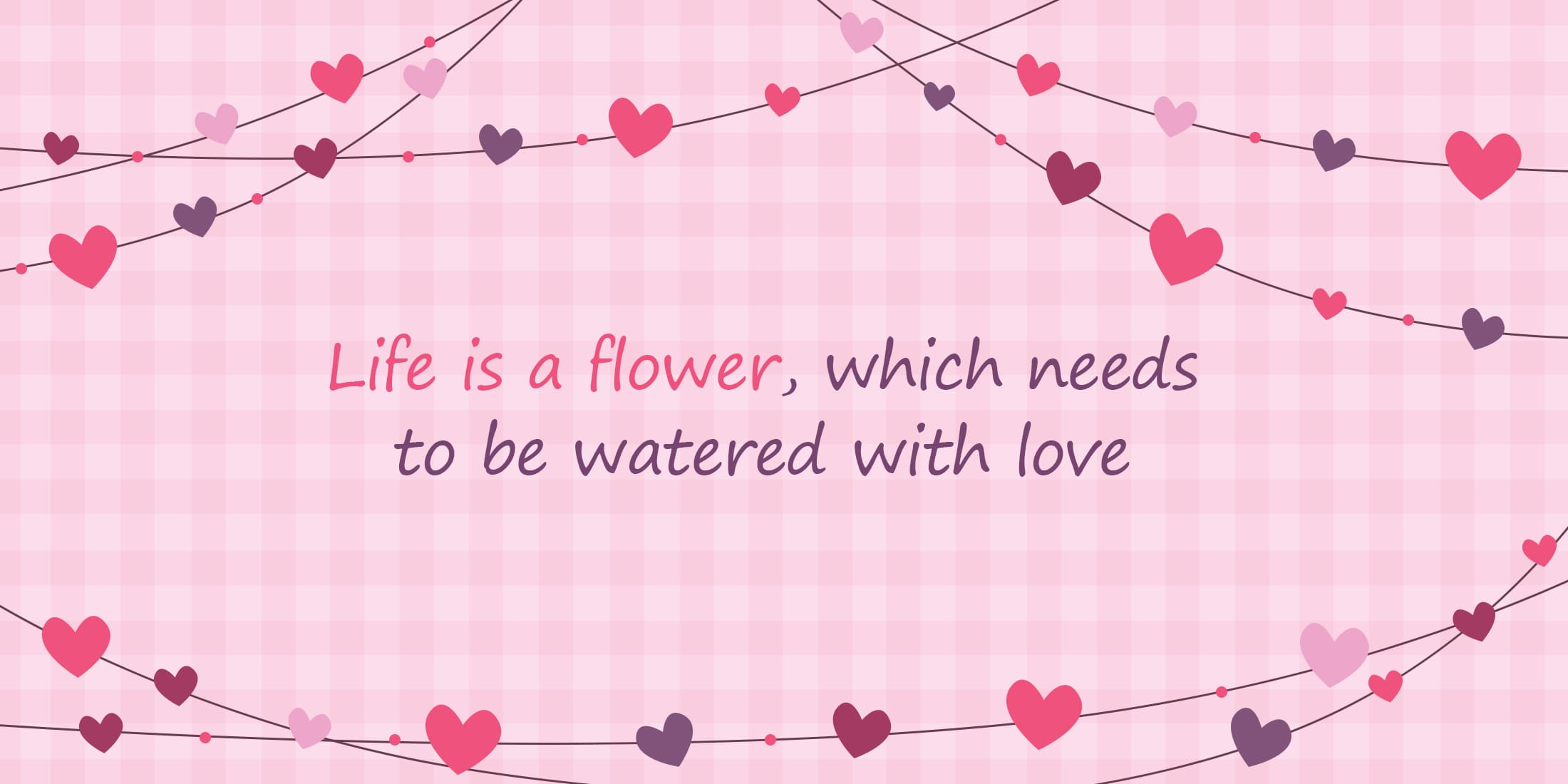 Life is a flower, which needs to be watered with love.
