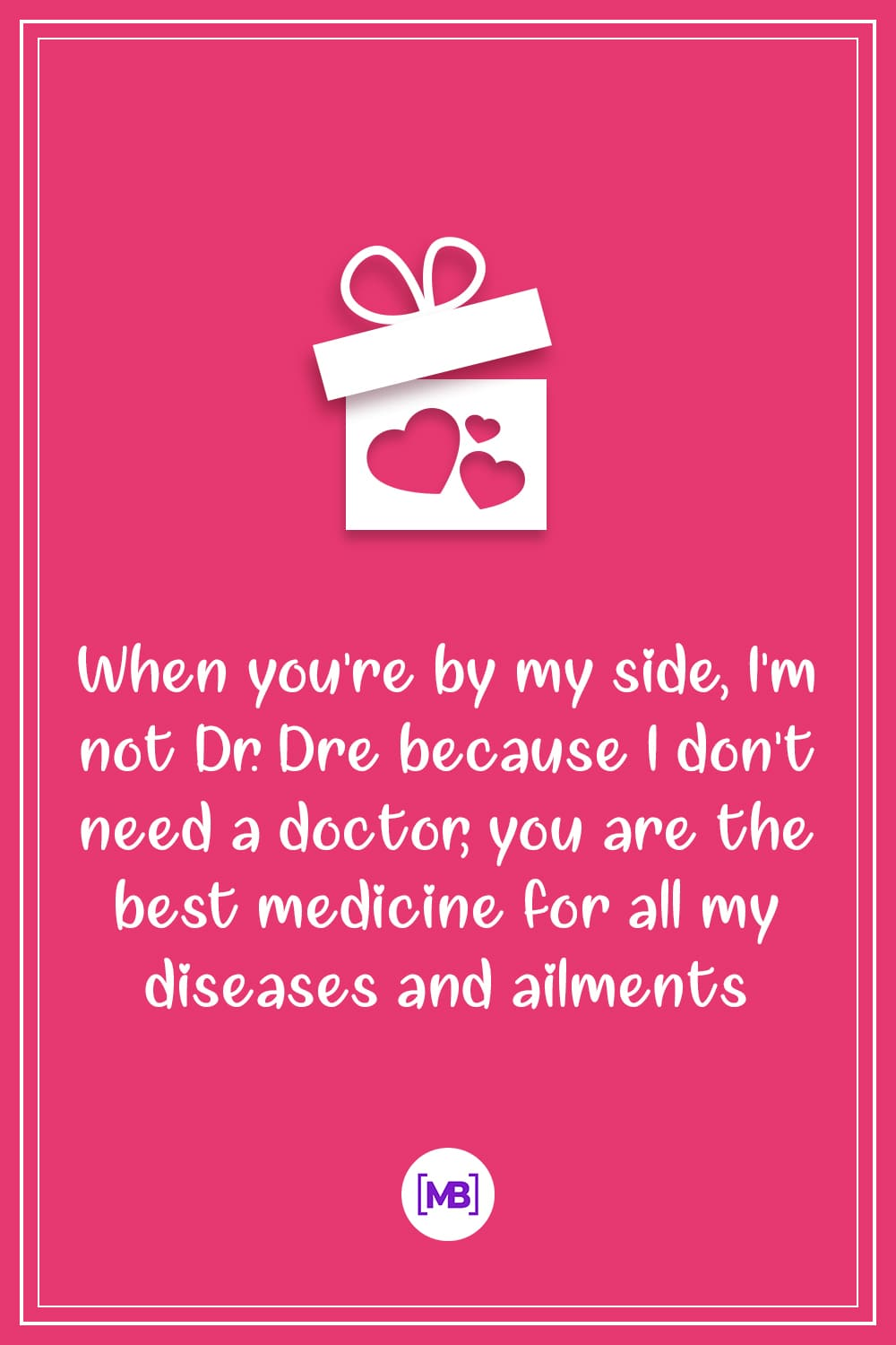 When you're by my side, I'm not Dr. Dre because I don't need a doctor, you are the best medicine for all my diseases and ailments.