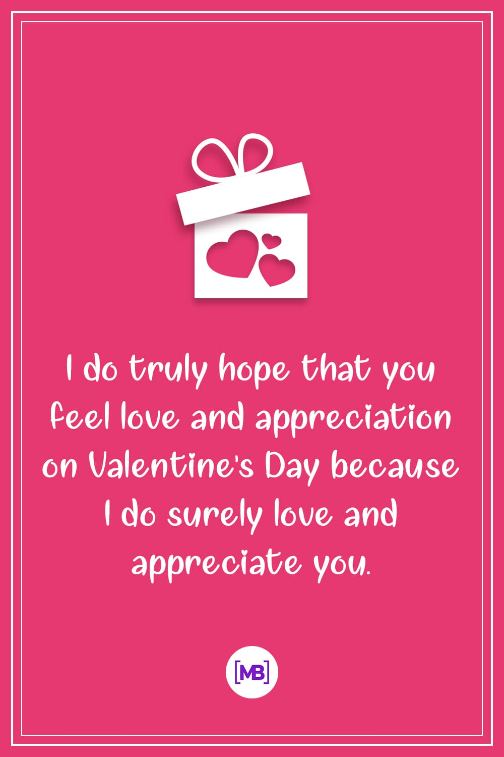 I do truly hope that you feel love and appreciation on Valentine's Day because I do surely love and appreciate you.