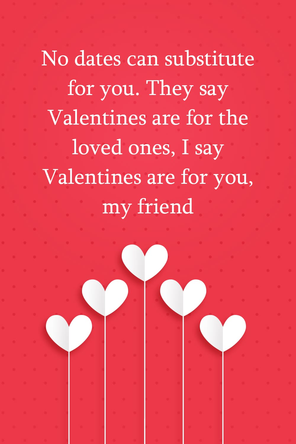 No dates can substitute for you. They say Valentines are for the loved ones, I say Valentines are for you, my friend.