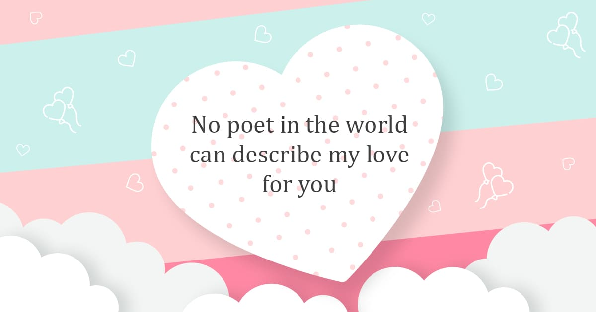 No poet in the world can describe my love for you.