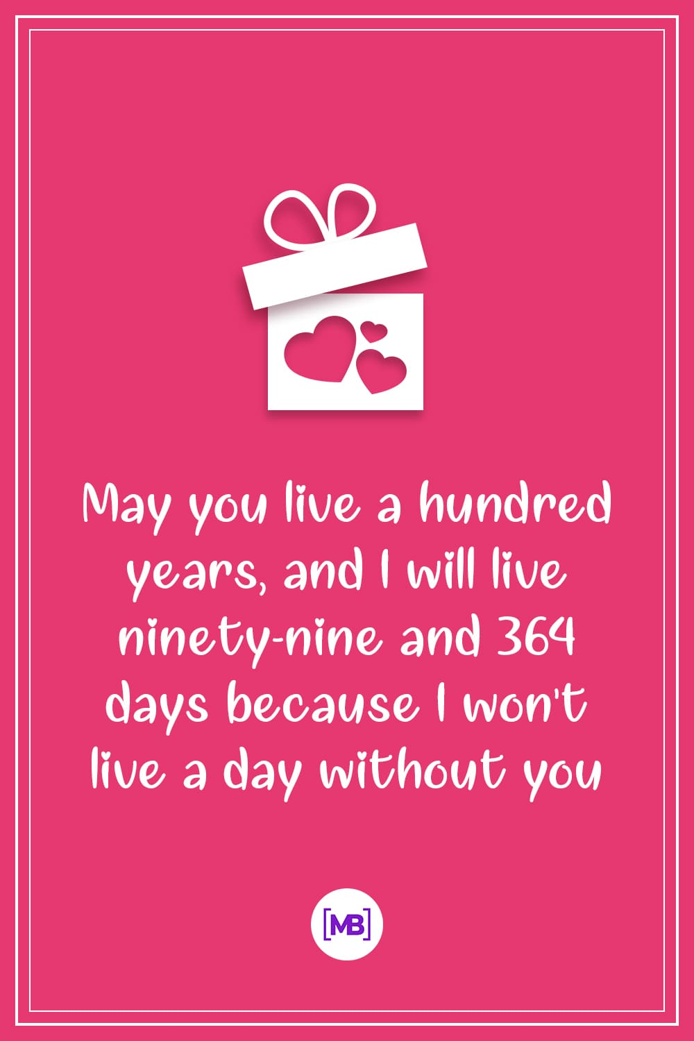 May you live a hundred years, and I will live ninety-nine and 364 days because I won't live a day without you.