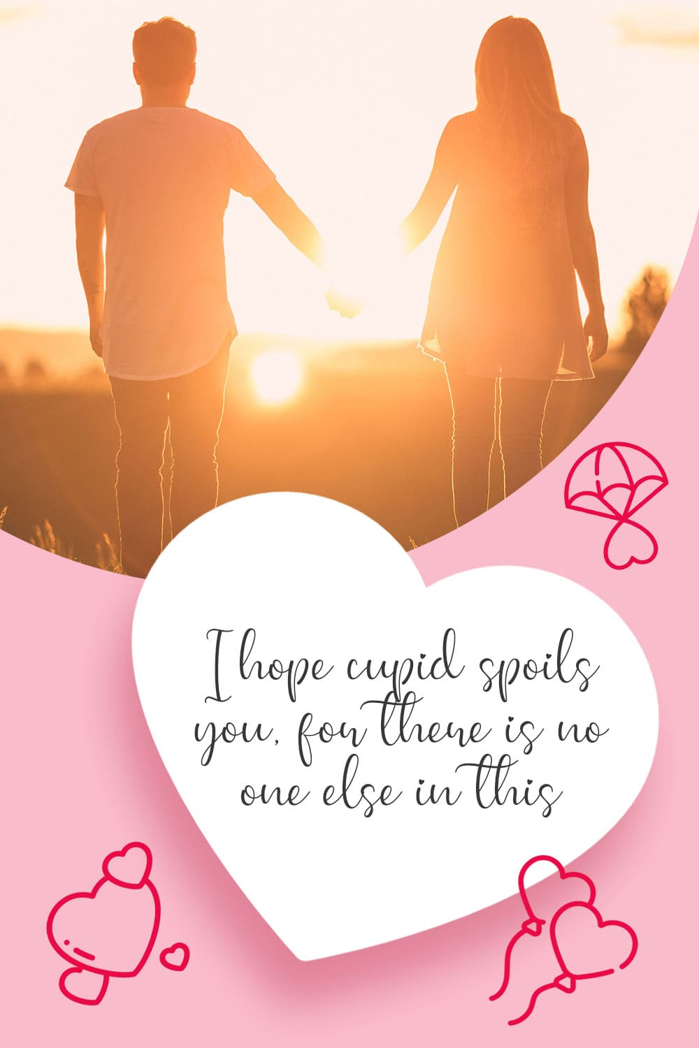 I hope cupid spoils you, for there is no one else in this world who would deserve it more.