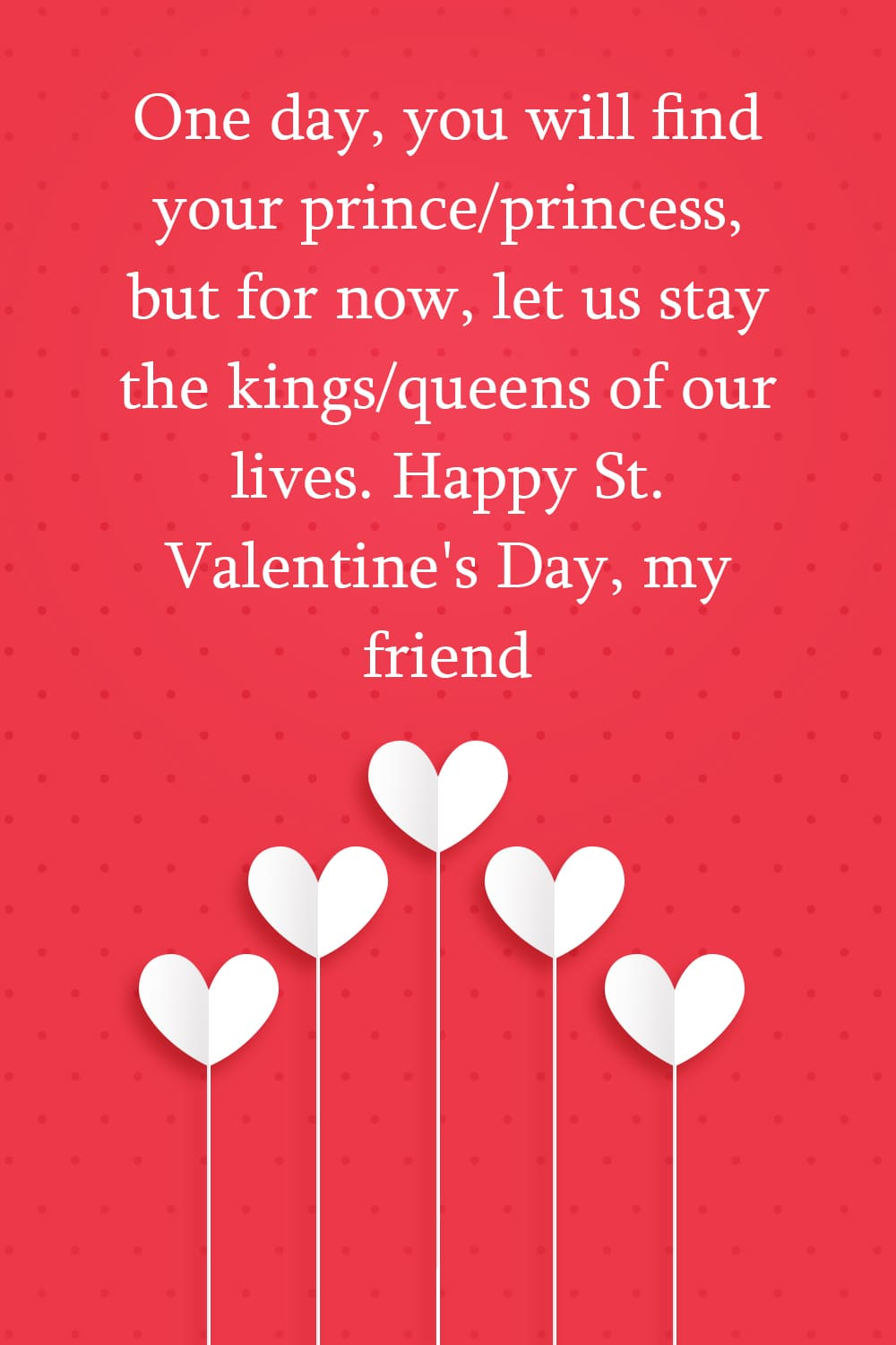 One day, you will find your prince/princess, but for now, let us stay the kings/queens of our lives. Happy St. Valentine's Day, my friend.