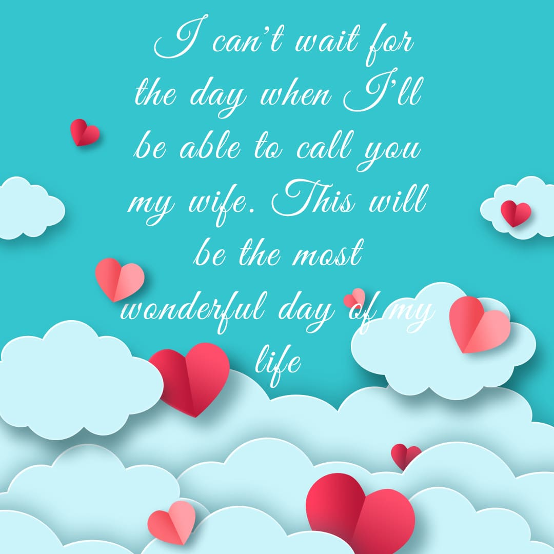 I can't wait for the day when I'll be able to call you my wife. This will be the most wonderful day of my life.