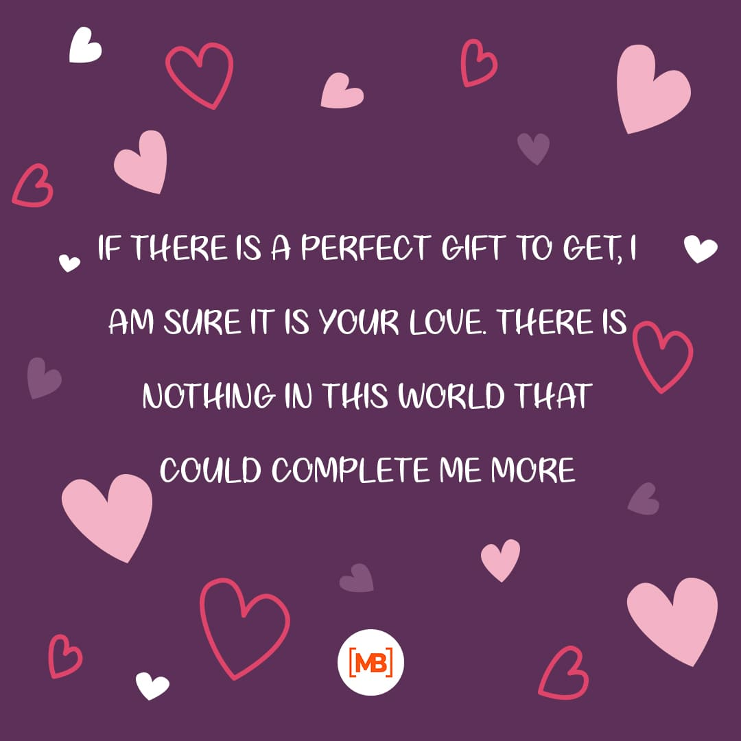 If there is a perfect gift to get, I am sure it is your love. There is nothing in this world that could complete me more.
