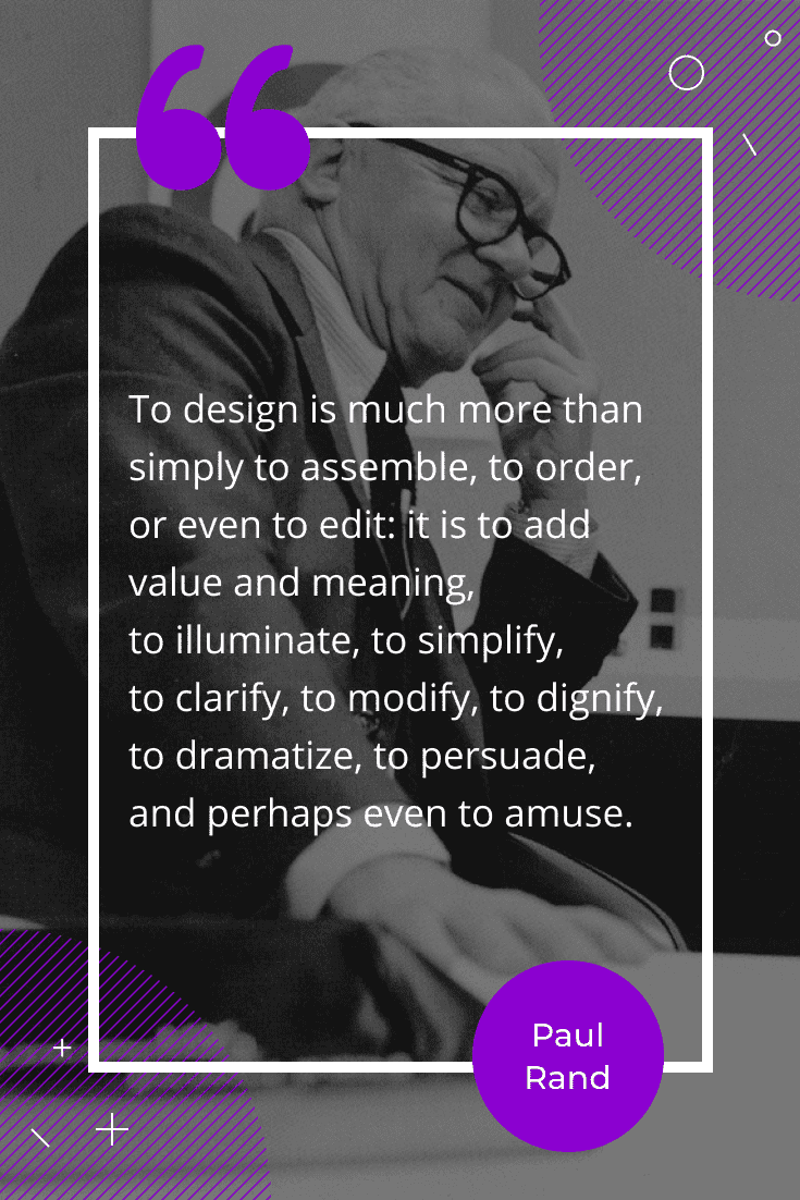 """To design is much more than simply to assemble, to order, or even to edit: it is to add value and meaning, to illuminate, to simplify, to clarify, to modify, to dignify, to dramatize, to persuade, and perhaps even to amuse."""