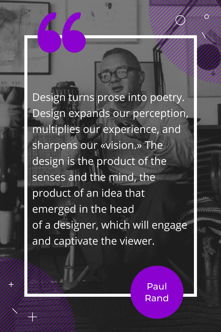 """Design turns prose into poetry. Design expands our perception, multiplies our experience, and sharpens our ""vision."" The design is the product of the senses and the mind, the product of an idea that emerged in the head of a designer, which will engage and captivate the viewer."""