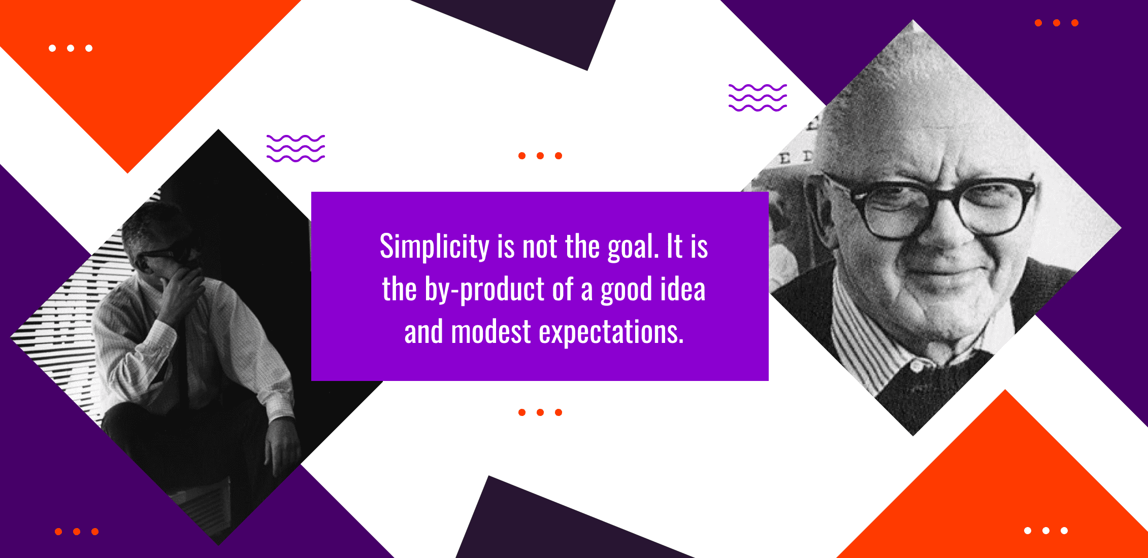 Simplicity is not the goal. It is the by-product of a good idea and modest expectations.
