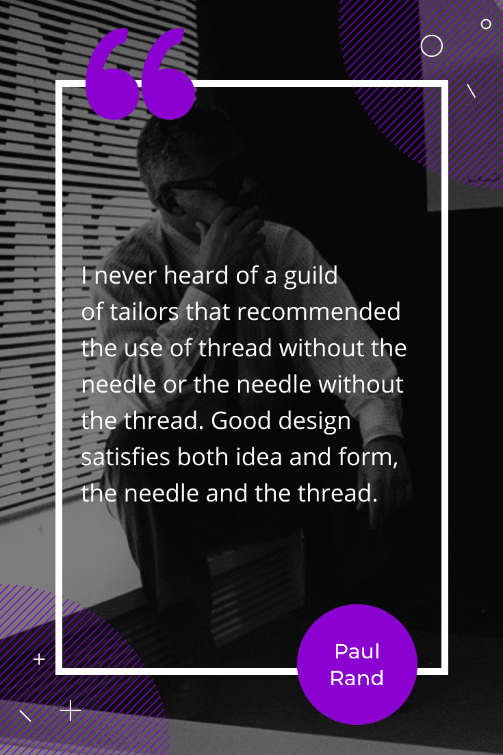 """""""I never heard of a guild of tailors that recommended the use of thread without the needle or the needle without the thread. Good design satisfies both idea and form, the needle and the thread."""""""