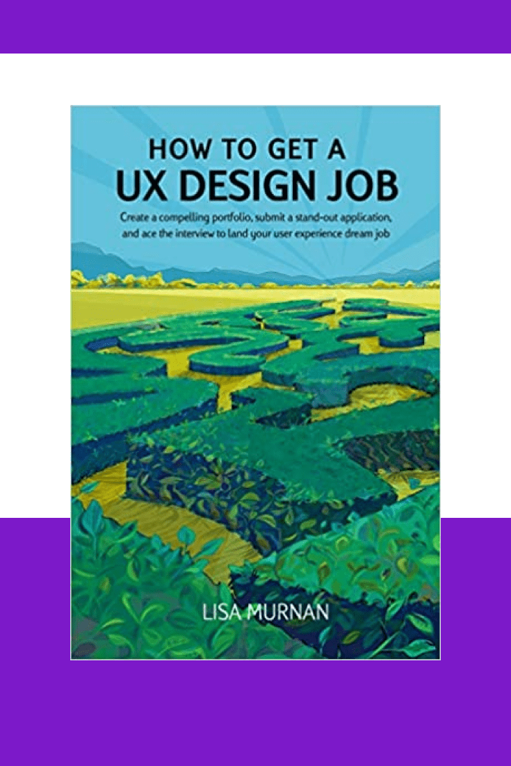 How to Get a UX Design Job: Create a compelling portfolio, submit a stand-out application, and ace the interview to land your user experience dream job by Lisa Murnan and Jenn Paul Glaser. Cover Collage.
