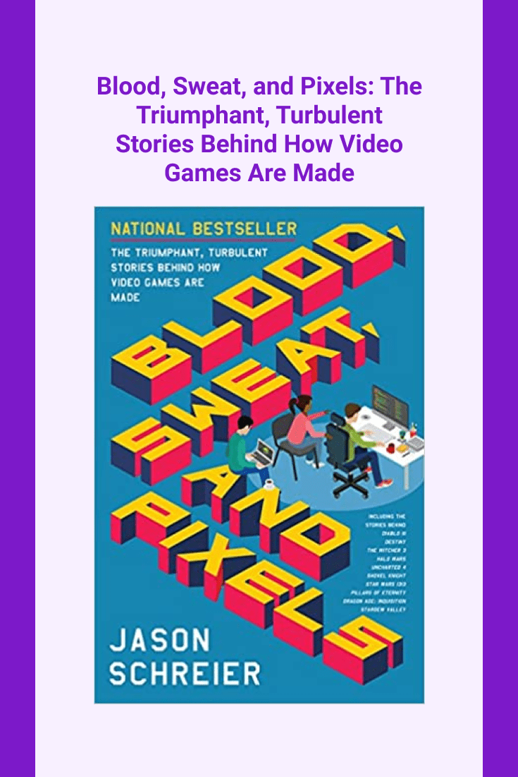 Blood, Sweat, and Pixels: The Triumphant, Turbulent Stories Behind How Video Games Are Made by Jason Schreier. Cover Collage.