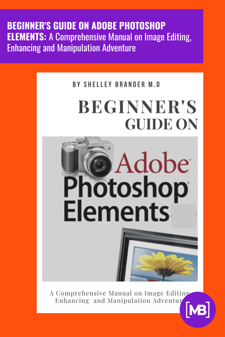 BEGINNER'S GUIDE ON ADOBE PHOTOSHOP ELEMENTS: A Comprehensive Manual on Image Editing, Enhancing and Manipulation Adventure . Cover Collage.